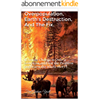 Overpopulation, Earth's Destruction, And The Fix.: (Climate Change is Only a Symptom and not the Problem and learn the…