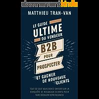 Le guide Ultime du Vendeur B2B pour Prospecter et Gagner de Nouveaux Clients: Tout ce que vous devez savoir sur la…