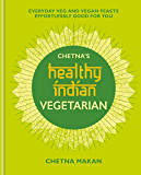 Chetna's Healthy Indian: Vegetarian: Everyday Veg and Vegan Feasts Effortlessly Good for You