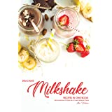 Delicious Milkshake Recipes in One Book: Start the Morning Off Right with A Protein Milkshake Protein