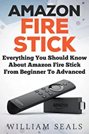 Amazon Fire Stick: Everything You Should Know About Amazon Fire Stick From Beginner To Advanced (Amazon Fire Tv Stick User Gu