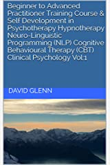 Beginner to Advanced Practitioner Training Course & Self Development in Psychotherapy Hypnotherapy Neuro-Linguistic Programming (NLP) Cognitive Behavioural ... - NLP - CBT. Clinical Psychology) Kindle Edition