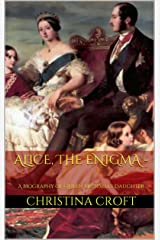 Alice, The Enigma - A Biography of Queen Victoria's Daughter Kindle Edition