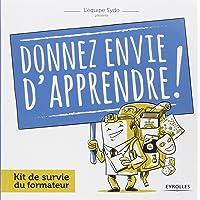 Donnez envie d'apprendre ! : Kit de survie du formateur