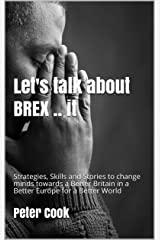 Let's talk about BREX .. it: Strategies, Skills and Stories to change minds towards a Better Britain in a Better Europe and a Better World Kindle Edition