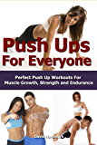 Push Ups: For Everyone– Perfect Pushup Workouts For Muscle Growth, Strength and Endurance (home workouts, workout routines, build muscle, strength training, exercise workout Book 3) (English Edition)