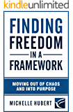 Finding Freedom In a Framework: Moving Out of Chaos and into Purpose (English Edition)