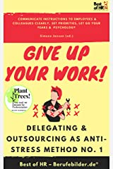 Give up Your Work! Delegating & Outsourcing as Anti-Stress Method No. 1: Communicate instructions to employees & colleagues clearly, set priorities, let go your fears & psychology (English Edition) Kindle Ausgabe