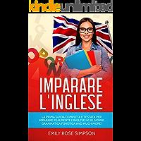 Imparare L'inglese: La prima guida completa e testata per imparare realmente l'inglese in 30 giorni. Grammatica Fonetica…