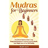Mudras for Beginners: Your Ultimate Beginners Guide to using Simple Hand Gestures for achieving Everlasting Health, Rapid Wei