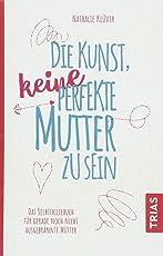 Die Kunst, keine perfekte Mutter zu sein: Das Selbsthilfebuch für gerade noch nicht ausgebrannte Mütter
