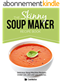 The Skinny Soup Maker Recipe Book: Delicious Low Calorie, Healthy and Simple Soup Machine Recipes Under 100, 200 and 300 Calories. Perfect For Any Diet and Weight Loss Plan. (English Edition)