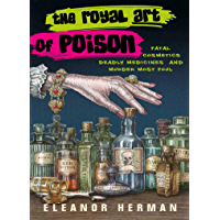 The Royal Art of Poison: Fatal Cosmetics, Deadly Medicines and Murder Most Foul (English Edition)