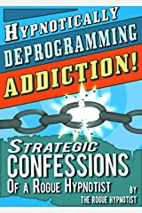 Hypnotically Deprogramming Addiction - Strategic Confessions of a Rogue Hypnotist! Kindle Edition