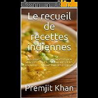 Le recueil de recettes indiennes: Des recettes savoureuses et peu utilisées. Pour les débutants et les confirmés et pour…