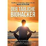 Der tägliche Biohacker: Jeden Tag in kleinen Schritten leistungsfähiger, gesünder, widerstandsfähiger, ausgeglichener und pro
