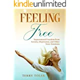 FEELING FREE: SUPERNATURAL FREEDOM FROM ANXIETY, DEPRESSION, AND OTHER TOXIC EMOTIONS