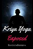Kriya Yoga Exposed: The Truth About Current Kriya Yoga Gurus, Organizations & Going Beyond Kriya, Contains the…