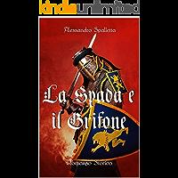 La Spada e il Grifone: Un uomo contro il Sacro Romano Impero. Il romanzo storico del medioevo italiano (Saga del Grifone…
