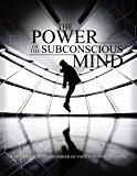 The Power Of The Subconscious Mind: Learn how to use the hidden power of your Subconscious Mind