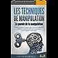 LES TECHNIQUES DE MANIPULATION - Le pouvoir de la manipulation: Comment analyser les gens autour de vous et utiliser des…