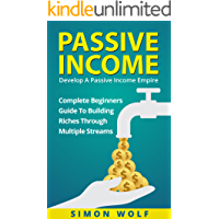 PASSIVE INCOME: Develop A Passive Income Empire - Complete Beginners Guide To Building Riches Through Multiple Streams…