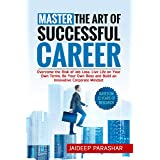 Master the Art of Successful Career: Overcome the Risk of Job Loss, Live Life on Your Own Terms, Be Your Own Boss and Build a