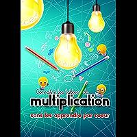 Connaître les tables de multiplications sans les apprendre par coeur: J'apprends les tables de multiplication autrement…
