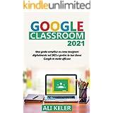 Google Classroom 2021: Una guida semplice sulla didattica a distanza e su come gestire Google Classroom 2021 nel modo più eff
