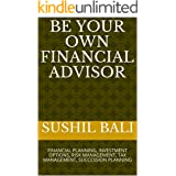 BE YOUR OWN FINANCIAL ADVISOR: FINANCIAL PLANNING, INVESTMENT OPTIONS, RISK MANAGEMENT, TAX MANAGEMENT, SUCCESSION PLANNING