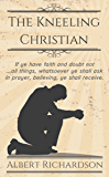 The Kneeling Christian (Updated): If ye have faith and doubt not … all things, whatsoever ye shall ask in prayer, believing, ye shall receive. (English Edition)