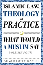 Islamic Law, Theology and Practice: What Would a Muslim Say (Volume 4)