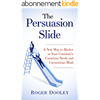 The Persuasion Slide - A New Way to Market to Your Customer's Conscious Needs and Unconscious Mind: Use Psychology and…