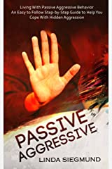Passive Aggressive: Living With Passive Aggressive Behavior - An Easy to Follow Step-by-Step Guide  to Help You Cope With  Hidden Aggression Kindle Edition