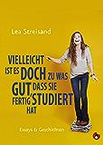Vielleicht ist es doch zu was gut, dass sie fertig studiert hat: Essays & Geschichten (German Edition)