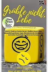 Grüble nicht, Lebe: Glück & Positives Denken lernen, Resilienz innere Ruhe Gelassenheit gewinnen, Angst überwinden mit Achtsamkeit, Motivation Psychologie & Anti-Stress-Konzepte Kindle Ausgabe