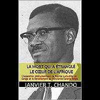LA MORT QUI A ÉTRANGLÉ LE CŒUR DE L'AFRIQUE: L'assassinat déshumanisant de Patrice Lumumba du Congo et le Déraillement…