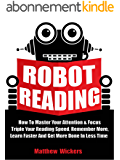 Speed Reading: Robot Reading: How To Master Your Attention And Focus, Triple Your Reading Speed, Remember More, Learn Faster And Get more Done In Less Time (English Edition)
