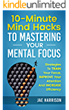 10-Minute Mind Hacks To Mastering Your Mental Focus: Strategies To Train Your Focus, Improve Your Attention And Increase Efficiency