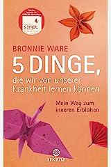 5 Dinge, die wir von unserer Krankheit lernen können: Mein Weg zum inneren Erblühen (German Edition) Kindle Edition