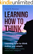 Learning How to Think Makes You Smart:: Thinking Fundamentals, Positive, Critical, Smart, Intelligence