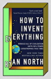 How to Invent Everything: Rebuild All of Civilization (with 96% fewer catastrophes this time) (English Edition)
