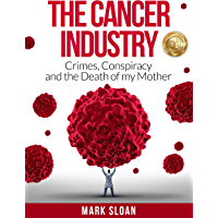 The Cancer Industry: Crimes, Conspiracy and The Death of My Mother (The Real Truth About Cancer Book 1) (English Edition…