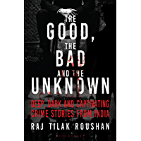 Good, the Bad and the Unknown: Deep, Dark and Captivating Crime Stories from India