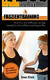 Faszientraining: Wie Sie in nur 10 Minuten am Tag beweglich, vital und leistungsfähig werden