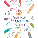 HOW TO SKETCH BEAUTIFUL STUFF: The Best Step By Step Drawing guide To Draw Anything and Everything in the Cutest Style Ever !