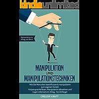 Manipulation und Manipulationstechniken: Wie Sie Menschen beeinflussen & manipulieren zum eigenen Vorteil. Körpersprache lesen, Manipulation abwehren und Lügen erkennen im Alltag - für Anfänger