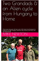 Two Grandads & an Alien cycle from Hungary to Home: Three over-sixty year old men cycle 1450 miles from Budapest to England, through Hungary, Slovenia, Italy, Austria, Germany, and the Netherlands Kindle Edition