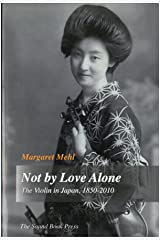 Not by Love Alone: The Violin in Japan, 1850 - 2010 Kindle Edition