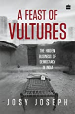 A Feast of Vultures: The Hidden Business of Democracy in India
